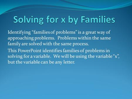 "Identifying ""families of problems"" is a great way of approaching problems. Problems within the same family are solved with the same process. This PowerPoint."