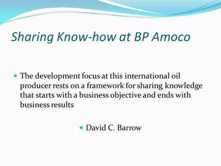 Sharing Know-how at BP Amoco The development focus at this international oil producer rests on a framework for sharing knowledge that starts with a business.