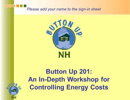 Button Up 201: An In-Depth Workshop for Controlling Energy Costs Please add your name to the sign-in sheet.