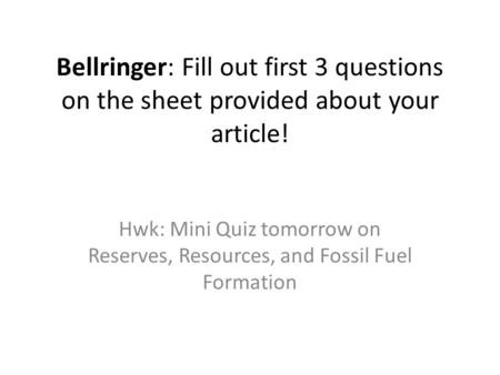 Bellringer: Fill out first 3 questions on the sheet provided about your article! Hwk: Mini Quiz tomorrow on Reserves, Resources, and Fossil Fuel Formation.