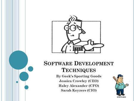 S OFTWARE D EVELOPMENT T ECHNIQUES By Geek's Sporting Goods Jessica Crowley (CEO) Haley Alexander (CFO) Sarah Keyzers (CIO)