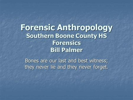 Forensic Anthropology Southern Boone County HS Forensics Bill Palmer Bones are our last and best witness; they never lie and they never forget.