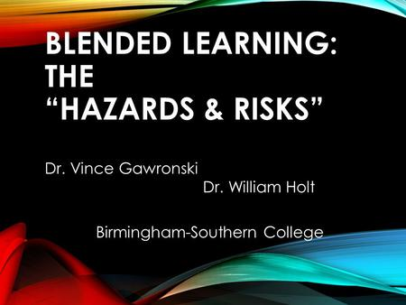 "BLENDED LEARNING: THE ""HAZARDS & RISKS"" Dr. Vince Gawronski Dr. William Holt Birmingham-Southern College."