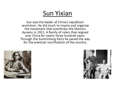 Sun Yixian Sun was the leader of China's republican revolution. He did much to inspire and organize the movement that overthrew the Manchu dynasty in 1911.
