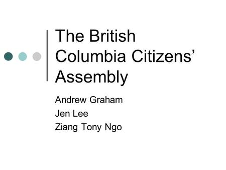 The British Columbia Citizens' Assembly Andrew Graham Jen Lee Ziang Tony Ngo.