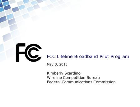 FCC Lifeline Broadband Pilot Program May 3, 2013 Kimberly Scardino Wireline Competition Bureau Federal Communications Commission.