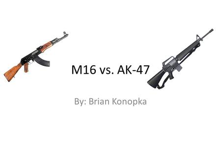M16 vs. AK-47 By: Brian Konopka. Ak-47 The AK-47 is a selective-fire, gas-operated 7.62×39mm assault rifle, first developed in the USSR by Mikhail Kalashnikov.