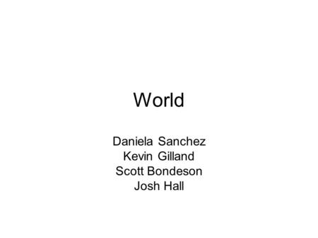 World Daniela Sanchez Kevin Gilland Scott Bondeson Josh Hall.