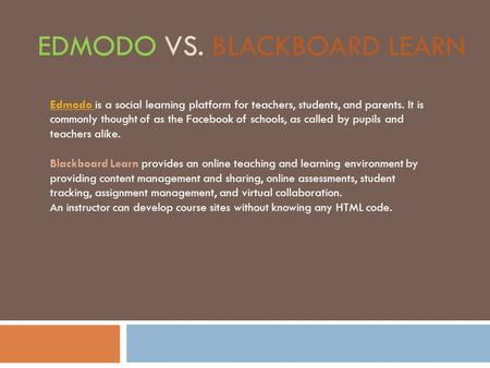 EDMODO VS. BLACKBOARD LEARN Edmodo Edmodo is a social learning platform for teachers, students, and parents. It is commonly thought of as the Facebook.