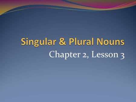 Chapter 2, Lesson 3. Objectives Students will: Write the plural form of nouns correctly. Proofread for plural nouns.
