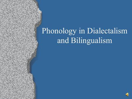 Phonology in Dialectalism and Bilingualism Dialects Def – Mutually intelligible forms of a language associated with a particular region, social class.