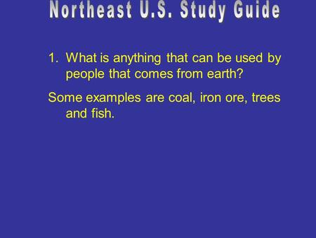 1.What is anything that can be used by people that comes from earth? Some examples are coal, iron ore, trees and fish.