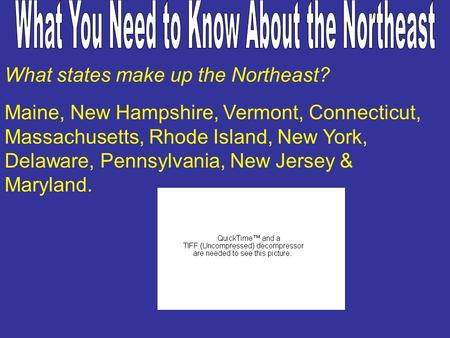 What states make up the Northeast? Maine, New Hampshire, Vermont, Connecticut, Massachusetts, Rhode Island, New York, Delaware, Pennsylvania, New Jersey.