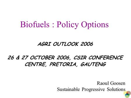 1 Biofuels : Policy Options AGRI OUTLOOK 2006 26 & 27 OCTOBER 2006, CSIR CONFERENCE CENTRE, PRETORIA, GAUTENG Raoul Goosen Sustainable Progressive Solutions.