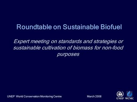 March 2008UNEP World Conservation Monitoring Centre Roundtable on Sustainable Biofuel Expert meeting on standards and strategies or sustainable cultivation.