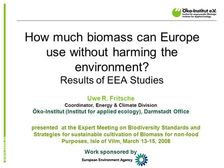 How much biomass can Europe use without harming the environment? Results of EEA Studies Uwe R. Fritsche Coordinator, Energy & Climate Division Öko-Institut.
