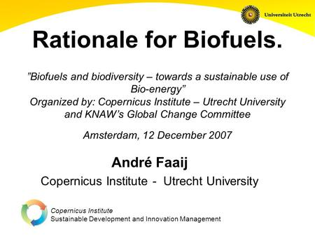 "Copernicus Institute Sustainable Development and Innovation Management Rationale for Biofuels. ""Biofuels and biodiversity – towards a sustainable use of."