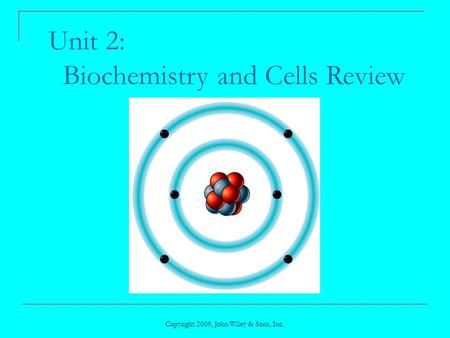 Copyright 2009, John Wiley & Sons, Inc. Unit 2: Biochemistry and Cells Review.