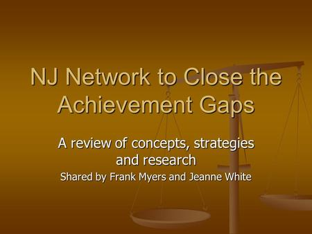 NJ Network to Close the Achievement Gaps A review of concepts, strategies and research Shared by Frank Myers and Jeanne White.