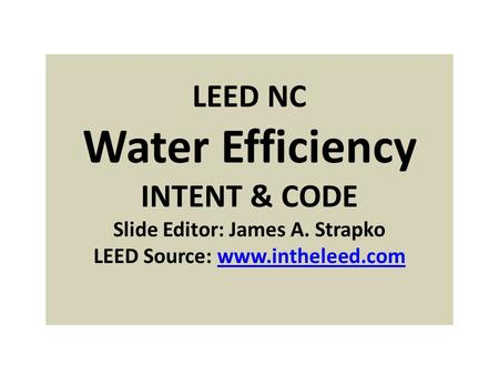 LEED NC Water Efficiency INTENT & CODE Slide Editor: James A. Strapko LEED Source: www.intheleed.comwww.intheleed.com.