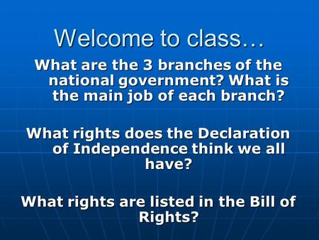 Welcome to class… What are the 3 branches of the national government? What is the main job of each branch? What rights does the Declaration of Independence.