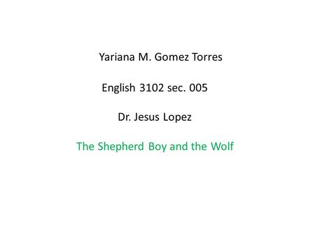 Yariana M. Gomez Torres English 3102 sec. 005 Dr. Jesus Lopez The Shepherd Boy and the Wolf.