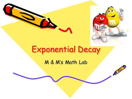 Exponential Decay M & M's Math Lab. The Objective: Students will model exponential decay in an experiment involving M & M's. Materials Bag of M&M's candies.