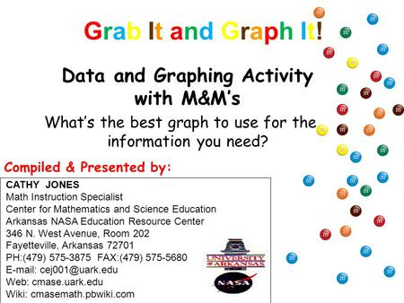 Grab It and Graph It!Grab It and Graph It! What's the best graph to use for the information you need? Data and Graphing Activity with M&M's CATHY JONES.