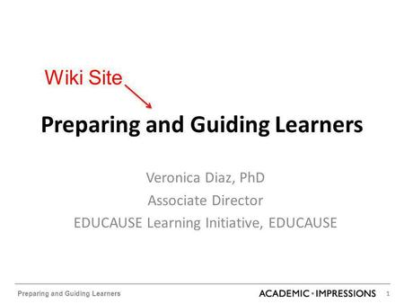 1 Preparing and Guiding Learners Veronica Diaz, PhD Associate Director EDUCAUSE Learning Initiative, EDUCAUSE Wiki Site.