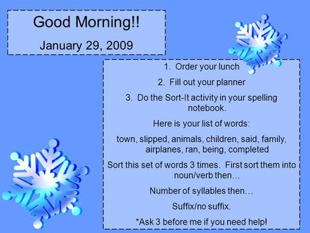 Good Morning!! January 29, 2009 1.Order your lunch 2.Fill out your planner 3.Do the Sort-It activity in your spelling notebook. Here is your list of words: