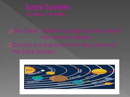  The Solar System has eight planets and it has a dwarf planet.  Our Sun is a star and it is in the center of the Solar System.