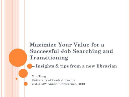 Maximize Your Value for a Successful Job Searching and Transitioning -- Insights & tips from a new librarian Min Tong University of Central Florida CALA.