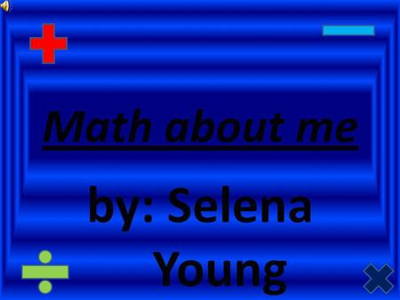 Math about me by: Selena Young All about me I am 4x3 years old. My birthday is on April 10x3 1997. I have 5x1 people in my house including me. I have.