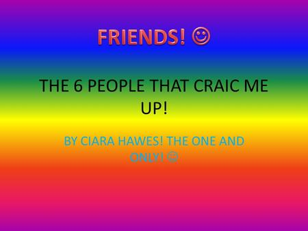 THE 6 PEOPLE THAT CRAIC ME UP! BY CIARA HAWES! THE ONE AND ONLY!