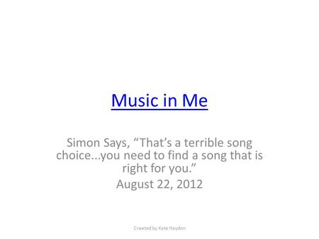 "Music in Me Simon Says, ""That's a terrible song choice...you need to find a song that is right for you."" August 22, 2012 Created by Kate Haydon."