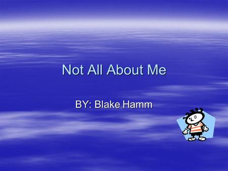 Not All About Me BY: Blake Hamm. My Dream Name 1Golden 3Epic 2 Exes.