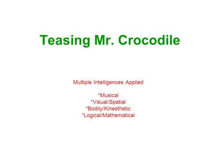 Teasing Mr. Crocodile Multiple Intelligences Applied *Musical *Visual/Spatial *Bodily/Kinesthetic *Logical/Mathematical.