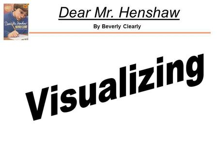 By Beverly Clearly Dear Mr. Henshaw. By Beverly Clearly Dear Mr. Henshaw Visualizing brings joy to reading. When we visualize, we create pictures in our.