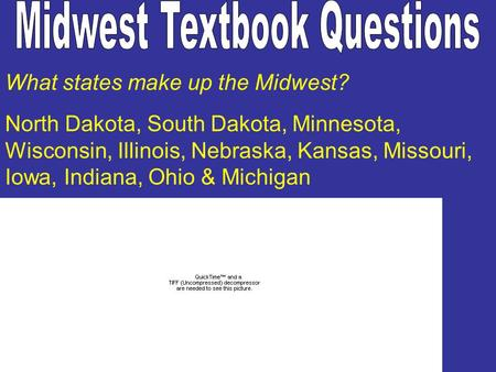 What states make up the Midwest? North Dakota, South Dakota, Minnesota, Wisconsin, Illinois, Nebraska, Kansas, Missouri, Iowa, Indiana, Ohio & Michigan.