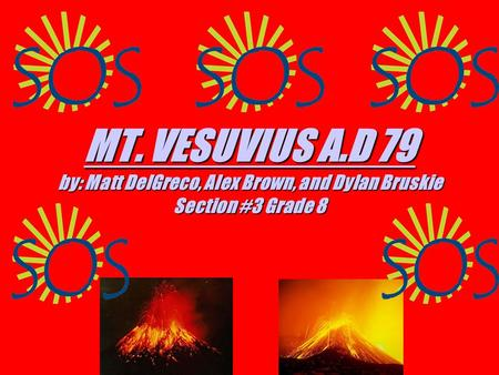 MT. VESUVIUS A.D 79 MT. VESUVIUS A.D 79 by: Matt DelGreco, Alex Brown, and Dylan Bruskie Section #3 Grade 8 MT. VESUVIUS A.D 79.
