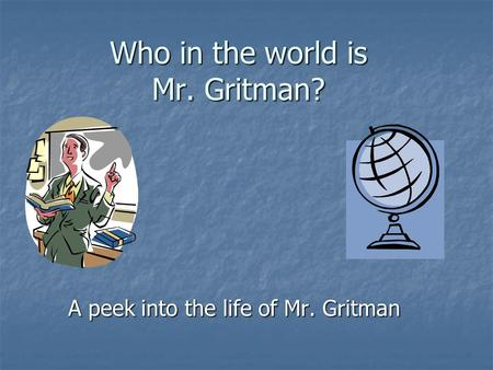 Who in the world is Mr. Gritman? A peek into the life of Mr. Gritman.