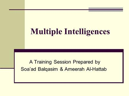 Multiple Intelligences A Training Session Prepared by Soa'ad Balqasim & Ameerah Al-Hattab.