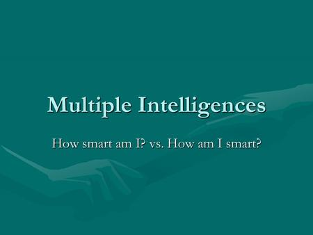 Multiple Intelligences How smart am I? vs. How am I smart?