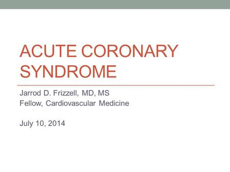 ACUTE CORONARY SYNDROME Jarrod D. Frizzell, MD, MS Fellow, Cardiovascular Medicine July 10, 2014.