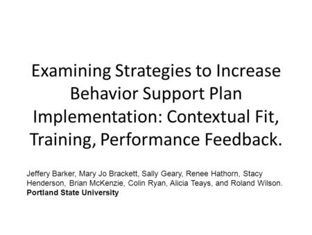 Examining Strategies to Increase Behavior Support Plan Implementation: Contextual Fit, Training, Performance Feedback. Jeffery Barker, Mary Jo Brackett,