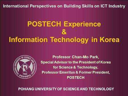 POHANG UNIVERSITY OF SCIENCE AND TECHNOLOGY International Perspectives on Building Skills on ICT Industry POSTECH Experience & Information Technology in.