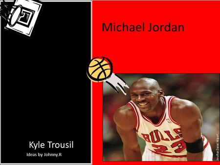 Michael Jordan By: Kyle Trousil Ideas by Johnny.R.