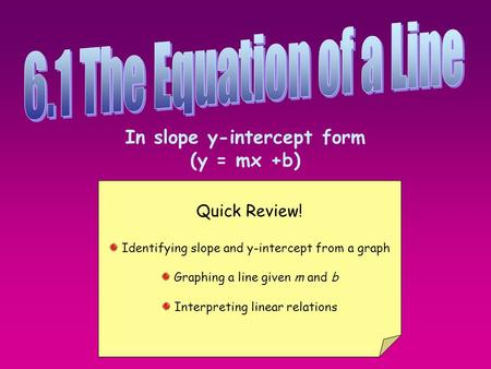 In slope y-intercept form (y = mx +b) Quick Review! Identifying slope and y-intercept from a graph Graphing a line given m and b Interpreting linear relations.
