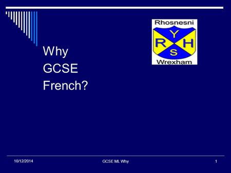 GCSE ML Why1 10/12/2014 Why GCSE French?. GCSE ML Why2 10/12/2014 The World Context  New technology + improved travel and communications = a smaller.