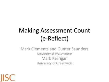 Making Assessment Count (e-Reflect) Mark Clements and Gunter Saunders University of Westminster Mark Kerrigan University of Greenwich.